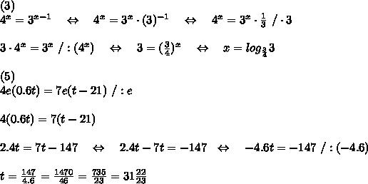 (3)\\ 4^x = 3^{x-1}\ \ \ \Leftrightarrow\ \ \ 4^x=3^x\cdot( 3)^{-1}\ \ \ \Leftrightarrow\ \ \ 4^x=3^x\cdot \frac{1}{3}\ /\cdot 3\\\\3\cdot 4^x=3^x\ /:(4^x)\ \ \ \Leftrightarrow\ \ \ 3= (\frac{3}{4})^x  \ \ \ \Leftrightarrow\ \ \ x=log_{ \frac{3}{4}}3  \\\\(5)\\ 4e(0.6t) = 7e(t-21)\ /:e\\\\4(0.6t) = 7(t-21)\\\\2.4t=7t-147\ \ \ \Leftrightarrow\ \ \ 2.4t-7t=-147\ \ \Leftrightarrow\ \ \ -4.6t=-147\ /:(-4.6)\\\\t= \frac{147}{4.6}= \frac{1470}{46}= \frac{735}{23} =31 \frac{22}{23}