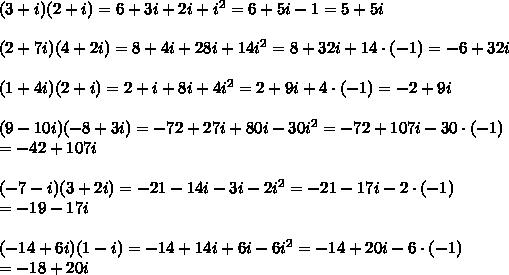 (3+i)(2+i)=6+3i+2i+i^2=6+5i-1=5+5i\\\\(2+7i)(4+2i)=8+4i+28i+14i^2=8+32i+14\cdot(-1)=-6+32i\\\\(1+4i)(2+i)=2+i+8i+4i^2=2+9i+4\cdot(-1)=-2+9i\\\\(9-10i)(-8+3i)=-72+27i+80i-30i^2=-72+107i-30\cdot(-1)\\=-42+107i\\\\(-7-i)(3+2i)=-21-14i-3i-2i^2=-21-17i-2\cdot(-1)\\=-19-17i\\\\(-14+6i)(1-i)=-14+14i+6i-6i^2=-14+20i-6\cdot(-1)\\=-18+20i