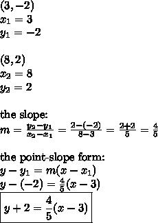 (3,-2) \\x_1=3 \\ y_1=-2 \\ \\(8,2) \\x_2=8 \\ y_2=2 \\ \\ \hbox{the slope:} \\m=\frac{y_2-y_1}{x_2-x_1}=\frac{2-(-2)}{8-3}=\frac{2+2}{5}=\frac{4}{5} \\ \\ \hbox{the point-slope form:} \\y-y_1=m(x-x_1) \\y-(-2)=\frac{4}{5}(x-3) \\\boxed{y+2=\frac{4}{5}(x-3)}