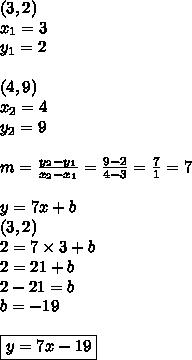 (3,2) \\ x_1=3 \\ y_1=2 \\ \\ (4,9) \\ x_2=4 \\ y_2=9 \\ \\m=\frac{y_2-y_1}{x_2-x_1}=\frac{9-2}{4-3}=\frac{7}{1}=7 \\ \\y=7x+b \\(3,2) \\2=7 \times 3+b \\2=21+b \\2-21=b \\b=-19 \\ \\\boxed{y=7x-19}
