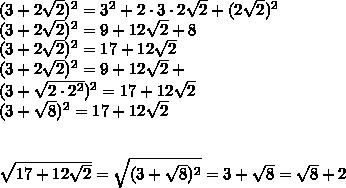 (3 +2\sqrt{2})^2 = 3^2 + 2\cdot 3\cdot2\sqrt{2}+(2\sqrt{2})^2\\ (3 +2\sqrt{2})^2 = 9 + 12\sqrt{2}+8\\(3 +2\sqrt{2})^2 = 17 + 12\sqrt{2}\\ (3 +2\sqrt{2})^2 = 9 + 12\sqrt{2}+\\ (3 +\sqrt{2\cdot2^2})^2 = 17 + 12\sqrt{2}\\ (3 +\sqrt{8})^2 = 17 + 12\sqrt{2}\\ \\ \\ \sqrt{17+12\sqrt{2}}=\sqrt{(3 +\sqrt{8})^2}=3 +\sqrt{8}=\sqrt{8}+2