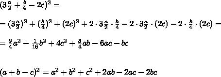(3 \frac{a}{2} + \frac{b}{4} -2c)^2 =\\\\= (3\frac{a}{2})^2 +( \frac{b}{4})^2 + (2c)^2 + 2\cdot 3 \frac{a}{2}\cdot \frac{b}{4} - 2\cdot 3 \frac{a}{2} \cdot ( 2c)- 2\cdot\frac{b}{4} \cdot ( 2c)=\\ \\= \frac{9}{4}a^2 + \frac{1}{16}b^2 + 4c ^2 + \frac{3}{4}ab - 6ac- bc \\\\\\(a+b-c)^2 = a^2 + b^2 + c^2 + 2ab - 2ac - 2bc