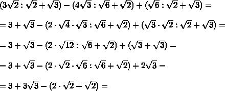 (3 \sqrt{2}: \sqrt{2} + \sqrt{3} )-(4 \sqrt{3}: \sqrt{6} + \sqrt{2} )+( \sqrt{6}: \sqrt{2}+ \sqrt{3} )=\\\\=3 + \sqrt{3} -(2\cdot \sqrt{4} \cdot \sqrt{3}: \sqrt{6} + \sqrt{2} )+( \sqrt{3}\cdot \sqrt{2} : \sqrt{2}+ \sqrt{3} )=\\\\=3 + \sqrt{3} -(2\cdot \sqrt{12}: \sqrt{6} + \sqrt{2} )+( \sqrt{3}+ \sqrt{3} )=\\\\=3 + \sqrt{3} -(2\cdot \sqrt{2}\cdot\sqrt{6}: \sqrt{6} + \sqrt{2} )+2 \sqrt{3}=\\\\=3 + 3\sqrt{3} -(2\cdot \sqrt{2} + \sqrt{2} )=