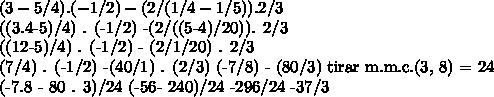 (3-5/4) . (-1/2) - (2/(1/4-1/5)) . 2/3 ((3.4-5)/4) . (-1/2) -(2/((5-4)/20)). 2/3 ((12-5)/4) . (-1/2) - (2/1/20) . 2/3 (7/4) . (-1/2) -(40/1) . (2/3) (-7/8) - (80/3) tirar m.m.c.(3, 8) = 24 (-7.8 - 80 . 3)/24 (-56- 240)/24 -296/24 -37/3