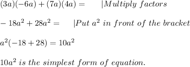 (3a)(-6a)+(7a)(4a)=\ \ \ \ \ |Multiply\ factors\\-18a^2+28a^2=\ \ \ \ |Put\ a^2\ in\ front\ of\ the\ bracket\\a^2(-18+28)=10a^2\\ 10a^2\ is\ the\ simplest\ form\ of\ equation.