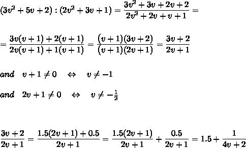 (3v^2+5v+2):(2v^2+3v+1)= \frac{\big{3v^2+3v+2v+2}}{\big{2v^2+2v+v+1}} =\\\\\\=\frac{\big{3v(v+1)+2(v+1)}}{\big{2v(v+1)+1(v+1)}} =\frac{\big{(v+1)(3v+2)}}{\big{(v+1)(2v+1)}} =\frac{\big{3v+2}}{\big{2v+1}}\\\\\\and\ \ \ v+1 \neq 0\ \ \ \Leftrightarrow\ \ \ v \neq -1\\\\ and\ \ \ 2v+1 \neq 0\ \ \ \Leftrightarrow\ \ \ v \neq- \frac{1}{2}\\\\\\\\\frac{\big{3v+2}}{\big{2v+1}}=\frac{\big{1.5(2v+1)+0.5}}{\big{2v+1}}=\frac{\big{1.5(2v+1)}}{\big{2v+1}} +\frac{\big{0.5}}{\big{2v+1}}=1.5+ \frac{\big{1}}{\big{4v+2}}