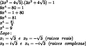 (3x^2-4\sqrt5).(3x^2+4\sqrt5)=1 \\9x^4-80=1 \\9x^4=1+80 \\9x^4=81 \\x^4=\frac{81}{9}  \\x^4=9  \\Logo:  \\x_1=\sqrt3 \ \ e \ \ x_2=-\sqrt{3} \ \ (raizes \ \ reais) \\x_3=i\sqrt3 \ \ e \ \ x_4=-i\sqrt3 \ \ (raizes \ \ complexas)