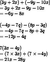 (3y+2x )+ ( -9y-10x) \\ =3y+2x-9y-10x \\ =-6y-8x \\ \\ ( -4p-7q)-(8p-3q) \\ =-4p-7q-8p+3q\\ =-12p-4q \\ \\ 7(3x-4y) \\ =(7\times 3x) + (7\times -4y) \\ =21x-28y