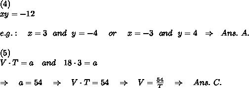 (4)\\xy=-12\\\\e.g.:\ \ \ x=3\ \ and\ \ y=-4\ \ \ \ or\ \ \ \ x=-3\ \ and\ \ y=4\ \ \Rightarrow\ \ Ans.\ A.\\\\(5)\\V\cdot T=a\ \ \ and\ \ \ 18\cdot 3=a\\\\ \ \ \Rightarrow\ \ \ a=54\ \ \ \Rightarrow\ \ \ V\cdot T=54\ \ \ \Rightarrow\ \ \ V= \frac{54}{T} \ \ \ \Rightarrow\ \ \ Ans.\ C.