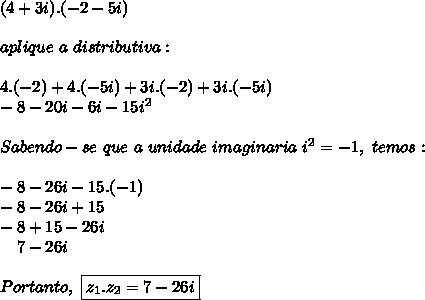 (4+3i).(-2-5i)\\\\aplique~a~distributiva:\\\\4.(-2)+4.(-5i)+3i.(-2)+3i.(-5i)\\-8-20i-6i-15i ^{2}\\\\Sabendo-se~que~a~unidade~imaginaria~i ^{2}=-1,~temos:\\\\-8-26i-15.(-1)\\-8-26i+15\\-8+15-26i\\~~~~7-26i~\\\\Portanto,~\boxed{z _{1}.z _{2}=7-26i}