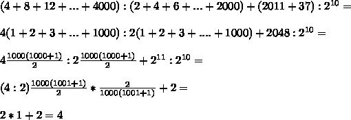 (4+8+12+...+4000):(2+4+6+...+2000)+(2011+37):2^{10}= \\ \\ 4(1+2+3+...+1000):2(1+2+3+....+1000)+2048:2^{10}= \\ \\ 4 \frac{1000(1000+1)}{2}: 2 \frac{1000(1000+1)}{2}+2^{11}:2^{10}=  \\  \\ (4:2) \frac{1000(1001+1)}{2}* \frac{2}{1000(1001+1)} +2= \\  \\ 2*1+2=4