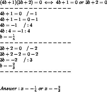 (4b+1)(3b+2)=0\iff4b+1=0\ or\ 3b+2=0\\---------------\\4b+1=0\ \ \ /-1\\4b+1-1=0-1\\4b=-1\ \ \ \ /:4\\4b:4=-1:4\\b=-\frac{1}{4}\\---------------\\3b+2=0\ \ \ /-2\\3b+2-2=0-2\\3b=-2\ \ \ \ /:3\\b=-\frac{2}{3}\\---------------\\\\\\Answer:x=-\frac{1}{4}\ or\ x=-\frac{2}{3}