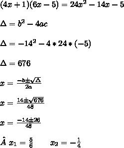 (4x+1)(6x-5)=24x^{2}-14x-5\\ \\ \Delta=b^{2}-4ac\\ \\ \Delta=-14^{2}-4*24*(-5)\\ \\ \Delta=676\\ \\x= \frac{-b\pm \sqrt{\Delta} }{2a} \\ \\ x= \frac{14\pm \sqrt{676} }{48} \\ \\ x= \frac{-14\pm 26}{48}\\ \\ x_{1} = \frac{5}{6} \ \ \ \ \ \ \x x_{2} =- \frac{1}{4}