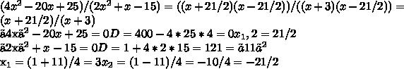 (4x^2-20x+25)/(2x^2+x-15)=((x+2 1/2)(x-2 1/2))/((x+3)(x-2 1/2))=(x+2 1/2)/(x+3)〖4x〗^2-20x+25=0            D=400-4*25*4=0   x_1,2=2 1/2〖2x〗^2+x-15=0   D=1+4*2*15=121=〖11〗^2       x_1=(1+11)/4=3      x_2=(1-11)/4=-10/4=-21/2
