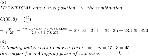 (5)\\ IDENTICAL\ entry\ level\ position\ \Rightarrow\ \ the\ combination\\\\C(35,8)={35\choose 8}=\\\\= \frac{35!}{8!\cdot27!} = \frac{27!\cdot28\cdot29\cdot30\cdot31\cdot32\cdot33\cdot34\cdot35}{2\cdot3\cdot4\cdot5\cdot6\cdot7\cdot8\cdot27!} =29\cdot31\cdot2\cdot11\cdot34\cdot35=23,535,820\\\\(6)\\ 15\ topping\ and\ 3\ sizes\ to\ choose\ form\ \ \Rightarrow\ \ \ n=15\cdot3=45\\\ \ \ the\ coupon\  for\ a \ 4\ topping\ pizza\ of\ any\ sizes\ \ \ \ \Rightarrow\ \ \ k=4\\\\