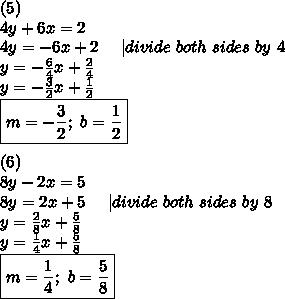 (5)\4y+6x=2\4y=-6x+2\ \ \ \ |divide\ both\ sides\ by\ 4\y=-\frac{6}{4}x+\frac{2}{4}\y=-\frac{3}{2}x+\frac{1}{2}\\boxed{m=-\frac{3}{2};\ b=\frac{1}{2}}\\(6)\8y-2x=5\8y=2x+5\ \ \ \ |divide\ both\ sides\ by\ 8\y=\frac{2}{8}x+\frac{5}{8}\y=\frac{1}{4}x+\frac{5}{8}\\boxed{m=\frac{1}{4};\ b=\frac{5}{8}}