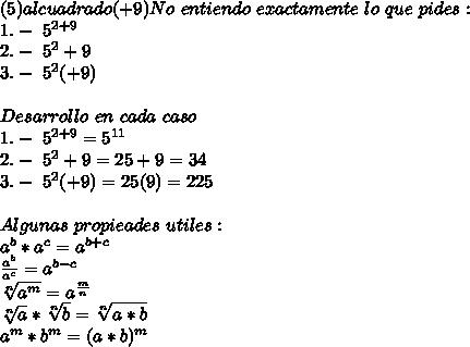 (5)al cuadrado (+9) No\ entiendo\ exactamente\ lo\ que\ pides:\\ 1.-\ 5^{2+9}\\ 2.-\ 5^2+9\\ 3.-\ 5^2(+9)\\ \\ Desarrollo\ en\ cada\ caso\ \\ 1.-\ 5^{2+9}=5^{11}\\ 2.-\ 5^2+9=25+9=34\\ 3.-\ 5^2(+9)=25(9)=225\\ \\ Algunas\ propieades\ utiles:\\ a^b*a^c=a^{b+c}\\ \frac{a^b}{a^c}=a^{b-c}\\ \sqrt[n]{a^m}=a^{\frac{m}{n}}\\ \sqrt[n]{a}*\sqrt[n]{b}=\sqrt[n]{a*b}\\ a^{m}*b^{m}=(a*b)^{m}