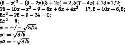 (5-x)^2 - (3-2x) (3+2x) = 2,5 (7-4x)+13*1/2;\\ 25-10x+x^2-9-6x+6x+4x^2=17,5-10x+6,5;\\ 5x^2+25-9-24=0;\\ 5x^2=8;\\ x=+/-\sqrt{8/5};\\ x1=\sqrt{8/5}\\ x2=-\sqrt{8/5}\\