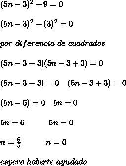 (5n-3)^2-9=0 \\\\ (5n-3)^2-(3)^2=0 \\\\ por \ diferencia \ de \ cuadrados \\\\ (5n-3-3)(5n-3+3)=0 \\\\ (5n-3-3)=0 \ \ \ (5n-3+3)=0 \\\\ (5n-6)=0 \ \ \ 5n=0 \\\\ 5n=6 \ \ \ \ \ \ \ \ \ 5n=0 \\\\ n=\frac{6}{5} \ \ \ \ \ \ \ \ \ n=0 \\\\ espero \ haberte \ ayudado