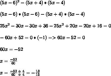 (5x-6)^2-(5x+4)*(5x-4) \\  \\  (5x-6)*(5x-6) - (5x+4)*(5x-4) \\  \\ 25x^2 -30x -30x + 36 - 25x^2 +20x - 20x +16 = 0 \\  \\ -60x +52 = 0 *(-1)  => 60x - 52 = 0 \\  \\ 60x = -52 \\  \\  x= \frac{-52}{60}  \\  \\ x= \frac{-52}{60}  \frac{\div}{\div}  \frac{4}{4} =  -\frac{13}{15}