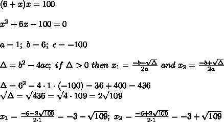 (6+x)x=100\\\\x^2+6x-100=0\\\\a=1;\ b=6;\ c=-100\\\\\Delta=b^2-4ac;\ if\ \Delta > 0\ then\ x_1=\frac{-b-\sqrt\Delta}{2a}\ and\ x_2=\frac{-b+\sqrt\Delta}{2a}\\\\\Delta=6^2-4\cdot1\cdot(-100)=36+400=436\\\sqrt\Delta=\sqrt{436}=\sqrt{4\cdot109}=2\sqrt{109}\\\\x_1=\frac{-6-2\sqrt{109}}{2\cdot1}=-3-\sqrt{109};\ x_2=\frac{-6+2\sqrt{109}}{2\cdot1}=-3+\sqrt{109}