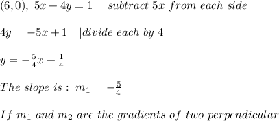 (6,0), \ 5x + 4y = 1 \ \ \ | subtract \ 5x \ from \ each \ side \ \ 4y = -5x +1 \ \ \ | divide \ each \term \ by \ 4 \ \ y = -\frac{5} {4}x + \frac{1}{4}\ \ The \ slope \ is : \ m _{1} = - \frac{5}{ 4} \ \ If \ m_{1} \ and \ m _{2} \ are \ the \ gradients \ of \ two \ perpendicular