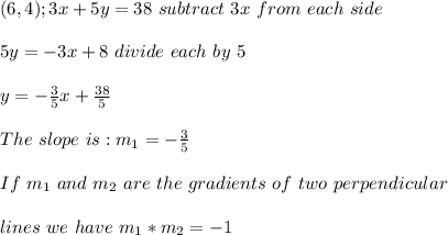 (6,4); 3x + 5y =38 \ subtract \ 3x \ from \ each \ side \\ \\ 5y = -3x + 8 \ divide \ each \term \ by \ 5 \\ \\ y = -\frac{3} {5}x + \frac{38}{5}\\ \\ The \ slope \ is :m _{1} = - \frac{3}{5} \\ \\ If \ m_{1} \ and \ m _{2} \ are \ the \ gradients \ of \ two \ perpendicular \\ \\ lines \ we \ have \ m _{1}*m _{2} = -1