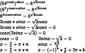 (64^{cosx})^{sinx}=8^{\sqrt{3}cosx}\\(8^2)^{cosx*sinx}=8^{\sqrt{3}cosx}\\8^{2cosx*sinx}=8^{\sqrt{3}cosx}\\2cosx*sinx=\sqrt{3}cosx\\2cosx*sinx-\sqrt{3}cosx=0\\cosx(2sinx-\sqrt{3})=0\\cosx=0\ \ \ \ \ \ \ \ \ \ \ \ \ 2sinx-\sqrt{3}=0\\x=\frac{\pi}{2}+\pi*n\ \ \ \ \ \ sinx=\frac{\sqrt{3}}{2}\\x=\frac{\pi}{2}+\pi*n\ \ \ \ \ \ x=(-1)^k*\frac{\pi}{3}+2\pi*k