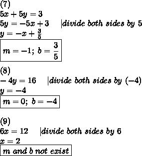 (7)\\5x+5y=3\\5y=-5x+3\ \ \ \ |divide\ both\ sides\ by\ 5\\y=-x+\frac{3}{5}\\\boxed{m=-1;\ b=\frac{3}{5}}\\\\(8)\\-4y=16\ \ \ \ |divide\ both\ sides\ by\ (-4)\\y=-4\\\boxed{m=0;\ b=-4}\\\\(9)\\6x=12\ \ \ \ |divide\ both\ sides\ by\ 6\\x=2\\\boxed{m\ and\ b\ not\ exist}