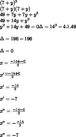 "(7+y)^2\\ (7+y)(7+y)\\ 49+7y+7y+y^2\\ 49+14y+y^2\\ y^2+14y+49=0\Delta= 14^2-4.1.49 \\ \\\Delta=196-196 \\ \\\Delta=0\\\\x= \frac{-14+-0}{2} \\\\x' \frac{=-14+0}{2} \\\\x'= \frac{-14}{2}\\\\x'=-7\\\\x""= \frac{-14-0}{2} \\\\x""=- \frac{-14}{2} \\\\x""=-7"
