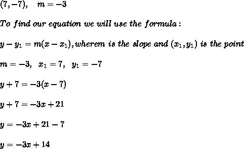 (7, -7),\ \ \  m = -3\\\\ To \  find \ our \  equation \ we \ will \ use \ the \ formula: \\ \\ y - y _{1} = m(x - x _{1}), wherem \ is \  the \ slope \ and \ (x _{1}, y _{1}) \  is \  the  \ point \\ \\m=-3 , \ \ x_{1}=7 , \ \ y_{1} = -7\\\\y +7 =  -3(x -  7)\\\\y +7 =  -3 x +21\\ \\y  =  -3 x +21-7\\\\y =  -3 x +14