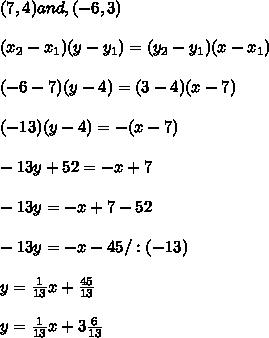 (7,4) and , (-6,3)\\ \\(x_{2}-x_{1})(y-y_{1})=(y_{2}-y_{1})(x-x_{1})\\ \\(-6-7)(y-4)=(3-4)(x-7)\\ \\(-13)(y-4)=-(x-7)\\ \\-13y+52=-x+7\\ \\-13y=-x+7-52\\ \\-13y=-x-45/:(-13)\\ \\y=\frac{1}{13}x +\frac{45}{13}\\ \\y=\frac{1}{13} x+3\frac{6}{13}