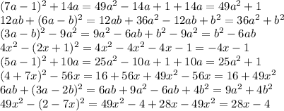 (7a-1)^2+14a=49a^2-14a+1+14a=49a^2+1\\12ab+(6a-b)^2=12ab+36a^2-12ab+b^2=36a^2+b^2\\(3a-b)^2-9a^2=9a^2-6ab+b^2-9a^2=b^2-6ab\\4x^2-(2x+1)^2=4x^2-4x^2-4x-1=-4x-1\\(5a-1)^2+10a=25a^2-10a+1+10a=25a^2+1\\(4+7x)^2-56x=16+56x+49x^2-56x=16+49x^2\\6ab+(3a-2b)^2=6ab+9a^2-6ab+4b^2=9a^2+4b^2\\49x^2-(2-7x)^2=49x^2-4+28x-49x^2=28x-4