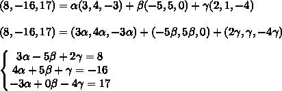 (8,-16,17)= /alpha (3,4,-3)+ /beta (-5,5,0)+ /gamma (2,1,-4) //  // (8,-16,17)=(3 /alpha ,4 /alpha ,-3 /alpha )+ (-5 /beta ,5 /beta ,0)+  (2/gamma,/gamma,-4/gamma) //  //  /left/{/begin{matrix} 3/alpha -5/beta +2/gamma =8 // 4/alpha +5/beta +/gamma =-16 // -3/alpha+ 0/beta -4/gamma =17 /end{matrix}/right.