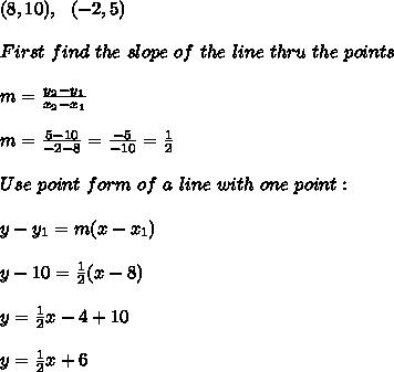 (8,10), \ \ (-2,5)\\\\ First \  find \ the \  slope \ of \ the \ line \ thru \  the \  points \: \\ \\ m= \frac{y_{2}-y_{1}}{x_{2}-x_{1} }   \\ \\m=\frac{ 5-10}{-2-8} = \frac{-5}{-10}=\frac{1}{2} \\ \\   Use  \  point \  form  \ of  \ a \  line\  with \ one \ point: \\ \\ y-y_{1} =m(x-x _{1}) \\ \\y- 10 = \frac{1}{2}(x- 8)\\ \\y =\frac{1}{2}x-4+10\\\\y =\frac{1}{2}x+6