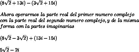 (8\sqrt{2}+13i)-(3\sqrt{2}+15i)\\ \\Ahora\ operarmos\ la\ parte\ real\ del\ primer\ numero\ complejo\\ con\ la\ parte\ real\ del\ segundo\ numero\ complejo, y\ de\ la\ misma\\forma\ con\ la\ partes\ imaginarias\\ \\(8\sqrt{2}-3\sqrt{2})+(13i-15i)\\ \\5\sqrt{2}-2i