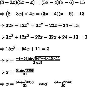 (8-3x)(5x-x)=(3x-4)(x-6)-13\\ \\ \Rightarrow(8-3x) \times 4x=(3x-4)(x-6)-13\\ \\ \Rightarrow32x-12 x^{2} =3 x^{2} -22x+24-13\\ \\ \Rightarrow 3x^2+12x^2-22x-32x+24-13=0\\ \\ \Rightarrow 15x^2-54x+11=0\\ \\ \Rightarrow x= \frac{-(-54) \pm \sqrt{54^2-4 \times 15 \times 11} }{2 \times 15} \\ \\ \Rightarrow x= \frac{54 \pm \sqrt{2256} }{30}\\ \\ \Rightarrow x= \frac{54+ \sqrt{2256} }{30}\ \ \ and\ \ \ \ \frac{54 - \sqrt{2256} }{30}