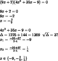 (9x+2)(4x^2+35x-9)=0\\\\9x+2=0\\9x=-2\\x=-\frac29\\\\4x^2+35x-9=0\\\Delta=1225+144=1369\ \ \sqrt{\Delta}=37\\x_1=\frac{-35-37}{2 \cdot 4}=-9\\\\x_2=\frac{-35+37}{2\cdot 4}=\frac14\\\\x\in\{-9,-\frac29,\frac14\}