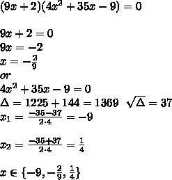 (9x+2)(4x^2+35x-9)=0\\\\9x+2=0\\9x=-2\\x=-\frac29\\or\\4x^2+35x-9=0\\\Delta=1225+144=1369\ \ \sqrt{\Delta}=37\\x_1=\frac{-35-37}{2 \cdot 4}=-9\\\\x_2=\frac{-35+37}{2\cdot 4}=\frac14\\\\x\in\{-9,-\frac29,\frac14\}