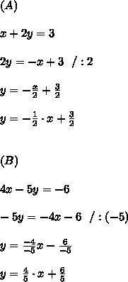 (A)\\ \\ x+ 2y = 3 \\ \\2y=-x+3 \ \ /:2 \\ \\y=-\frac{x}{2}+\frac{3}{2}\\ \\y=-\frac{1}{2}\cdot x+\frac{3}{2}\\ \\ \\ (B)\\ \\ 4x-5y =-6 \\ \\-5y=-4x-6 \ \ /:(-5)\\\\y=\frac{-4}{-5}x-\frac{6}{-5}\\ \\y=\frac{ 4}{ 5}\cdot x+\frac{6}{ 5}