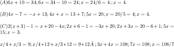 (A) 6x + 10 = 34 ; 6x = 34 - 10 = 24 ; x = 24/6 = 4. ; x = 4. \\ \\ (B) 4x - 7 = -x + 13 ; 4x + x = 13 + 7 ; 5x = 20 ; x = 20/5 = 4 ; x = 4. \\ \\ (C) 2(x + 3) - 1 = x + 20 - 4x ; 2x + 6 - 1 = -3x + 20 ; 2x + 3x = 20 - 6 + 1 ; 5x = 15 ; x = 3. \\ \\ x/4 + x / 3 = 9 ; x/4 * 12 + x/3*12 = 9*12; 3x + 4x = 108 ; 7x = 108 ; x = 108/7