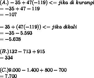 (A.)-35+47(-119) <=jika~di~kurangi\\ =-35+47-119 \\ =-107  \\  \\ -35+(47(-119)) <=jika~dikali\\ =-35-5.593 \\ =-5.628\\  \\ (B.)132-713+915 \\ =334 \\  \\ (C.)9.000-1.400+800-700 \\ =7.700