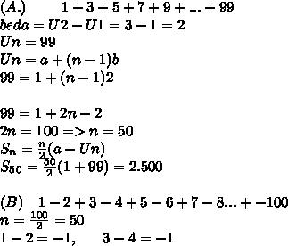 (A.)~~~~~~~1 + 3 + 5 + 7 + 9 +... + 99 \\beda=U2-U1=3-1=2 \\ Un=99 \\ Un= a+(n-1)b \\ 99=1+(n-1)2 \\ \\ 99=1+2n-2 \\ 2n=100=>n=50 \\S_n = \frac{n}{2}(a+Un) \\ S_5_0= \frac{50}{2}(1+99)=2.500 \\ \\ (B)~~~1- 2 + 3 - 4 + 5 - 6 + 7 - 8 ... + -100 \\n= \frac{100}{2}=50 \\ 1-2=-1,~~~~~3-4=-1