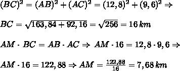 (BC)^2=(AB)^2+(AC)^2=(12,8)^2+(9,6)^2\Rightarrow\\\\BC=\sqrt{163,84+92,16}=\sqrt{256}=16\,km\\\\AM\cdot\,BC=AB\cdot AC\Rightarrow\,AM\cdot16=12,8\cdot9,6\Rightarrow\\\\AM\cdot16=122,88\Rightarrow AM=\frac{122,88}{16}=7,68\,km