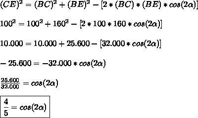 (CE)^2=(BC)^2+(BE)^2-[2*(BC)*(BE)*cos(2 \alpha )]\\\\100^2=100^2+160^2-[2*100*160*cos( 2\alpha )]\\\\10.000=10.000+25.600-[32.000*cos(2 \alpha )]\\\\-25.600=-32.000*cos(2 \alpha )\\\\ \frac{25.600}{32.000} =cos(2 \alpha ) \\\\ \boxed{\frac{4}{5} =cos(2 \alpha )}