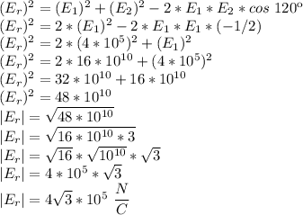 (E_{r})^{2}=(E_{1})^{2}+(E_{2})^{2}-2*E_{1}*E_{2}*cos~120\º\\(E_{r})^{2}=2*(E_{1})^{2}-2*E_{1}*E_{1}*(-1/2)\\(E_{r})^{2}=2*(4*10^{5})^{2}+(E_{1})^{2}\\(E_{r})^{2}=2*16*10^{10}+(4*10^{5})^{2}\\(E_{r})^{2}=32*10^{10}+16*10^{10}\\(E_{r})^{2}=48*10^{10}\\|E_{r}|=\sqrt{48*10^{10}}\\|E_{r}|=\sqrt{16*10^{10}*3}\\|E_{r}|=\sqrt{16}*\sqrt{10^{10}}*\sqrt{3}\\|E_{r}|=4*10^{5}*\sqrt{3}\\|E_{r}|=4\sqrt{3}*10^{5}~\dfrac{N}{C}