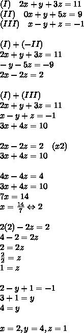 (I)\quad 2x+y+3z=11\\ (II)\quad 0x+y+5z=9\\ (III)\quad x-y+z=-1\\ \\ (I)+(-II)\\ 2x+y+3z=11\\ \quad \quad -y-5z=-9\\ 2x-2z=2\\ \\ (I)+(III)\\ 2x+y+3z=11\\ x-y+z=-1\\ 3x+4z=10\\ \\ 2x-2z=2\quad (x2)\\ 3x+4z=10\\ \\ 4x-4z=4\\ 3x+4z=10\\ 7x=14\\ x=\frac { 14 }{ 7 } \Leftrightarrow 2\\ \\ 2(2)-2z=2\\ 4-2=2z\\ 2=2z\\ \frac { 2 }{ 2 } =z\\ 1=z\\ \\ 2-y+1=-1\\ 3+1=y\\ 4=y\\ \\ x=2,y=4,z=1
