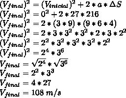 (V_{final})^{2}=(V_{inicial})^{2}+2*a*\Delta S\\(V_{final})^{2}=0^{2}+2*27*216\\(V_{final})^{2}=2*(3*9)*(9*6*4)\\(V_{final})^{2}=2*3*3^{2}*3^{2}*2*3*2^{2}\\(V_{final})^{2}=2^{2}*3^{2}*3^{2}*3^{2}*2^{2}\\(V_{final})^{2}=2^{4}*3^{6}\\V_{final}=\sqrt{2^{4}}*\sqrt{3^{6}}\\V_{final}=2^{2}*3^{3}\\V_{final}=4*27\\V_{final}=108~m/s