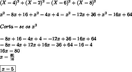 (X-4)^{2}+(X-2)^2 = (X-6)^{2}+(X-8})^{2} \\\\ x^{2} - 8x + 16 + x^{2} - 4x + 4 = x^{2} - 12x + 36 + x^{2} - 16x + 64 \\\\ Corta-se \ os \ x^{2} \\\\ -8x+16-4x+4 = -12x+36-16x+64 \\ -8x - 4x + 12x + 16x = 36+64-16-4 \\ 16x = 80 \\ x = \frac{80}{16} \\\\ \boxed{x = 5}