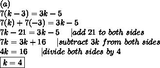 (a)\\7(k-3)=3k-5\\7(k)+7(-3)=3k-5\\7k-21=3k-5\ \ \ \ |add\ 21\ to\ both\ sides\\7k=3k+16\ \ \ \ |subtract\ 3k\ from\ both\ sides\\4k=16\ \ \ \ \ |divide\ both\ sides\ by\ 4\\\boxed{k=4}